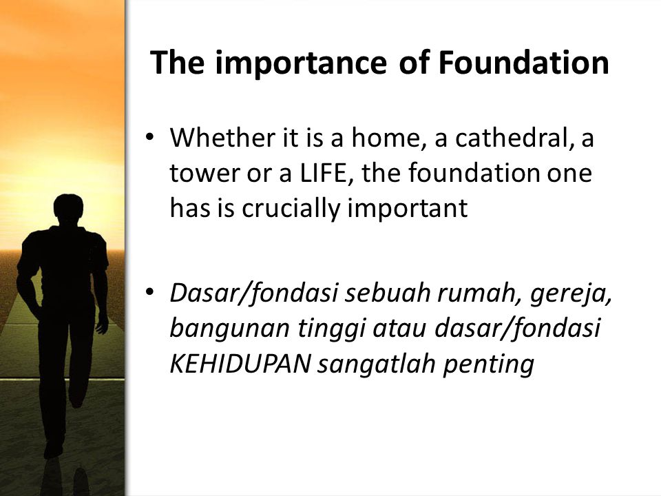 The importance of Foundation Whether it is a home, a cathedral, a tower or a LIFE, the foundation one has is crucially important Dasar/fondasi sebuah rumah, gereja, bangunan tinggi atau dasar/fondasi KEHIDUPAN sangatlah penting