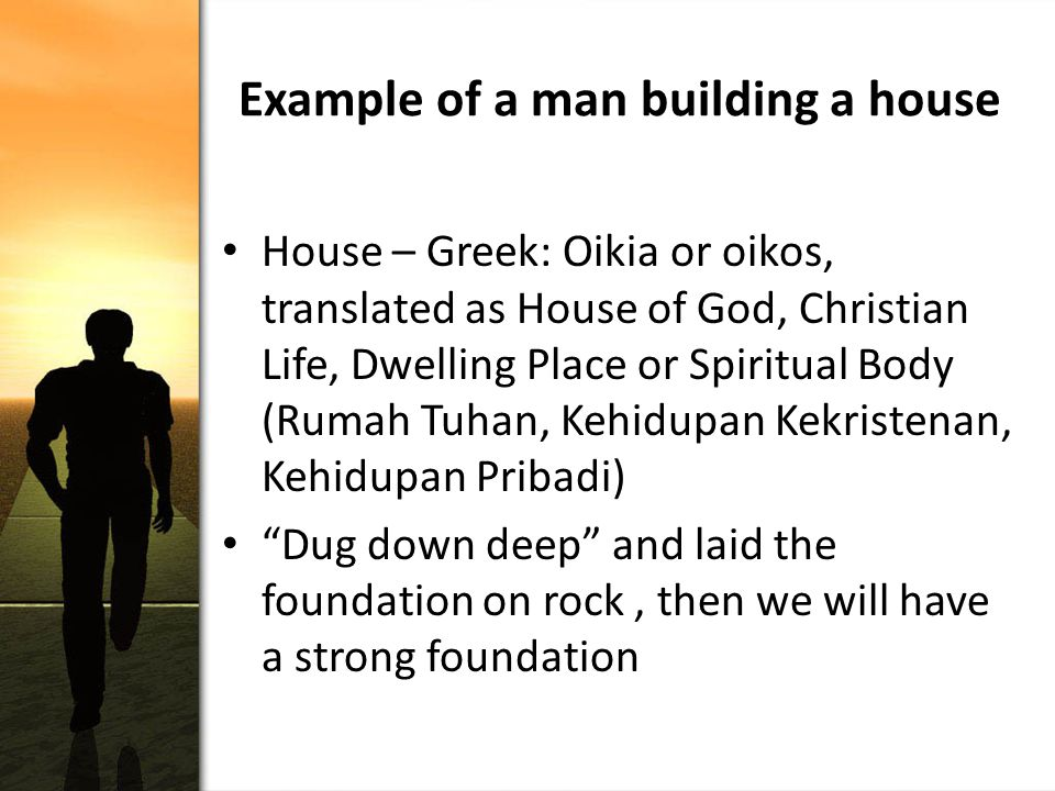 Example of a man building a house House – Greek: Oikia or oikos, translated as House of God, Christian Life, Dwelling Place or Spiritual Body (Rumah Tuhan, Kehidupan Kekristenan, Kehidupan Pribadi) Dug down deep and laid the foundation on rock, then we will have a strong foundation