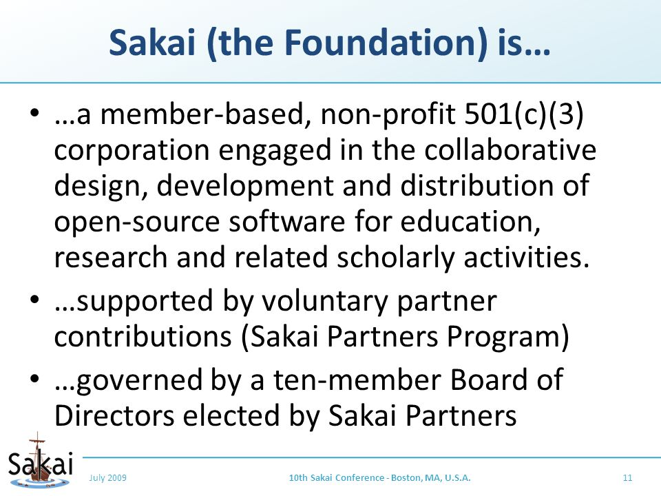 Sakai (the Foundation) is… …a member-based, non-profit 501(c)(3) corporation engaged in the collaborative design, development and distribution of open-source software for education, research and related scholarly activities.