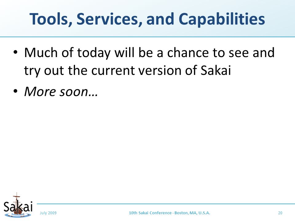 Tools, Services, and Capabilities Much of today will be a chance to see and try out the current version of Sakai More soon… July 200910th Sakai Conference - Boston, MA, U.S.A.20