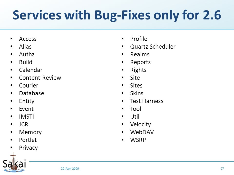 Services with Bug-Fixes only for 2.6 Access Alias Authz Build Calendar Content-Review Courier Database Entity Event IMSTI JCR Memory Portlet Privacy Profile Quartz Scheduler Realms Reports Rights Site Sites Skins Test Harness Tool Util Velocity WebDAV WSRP 2729-Apr-2009