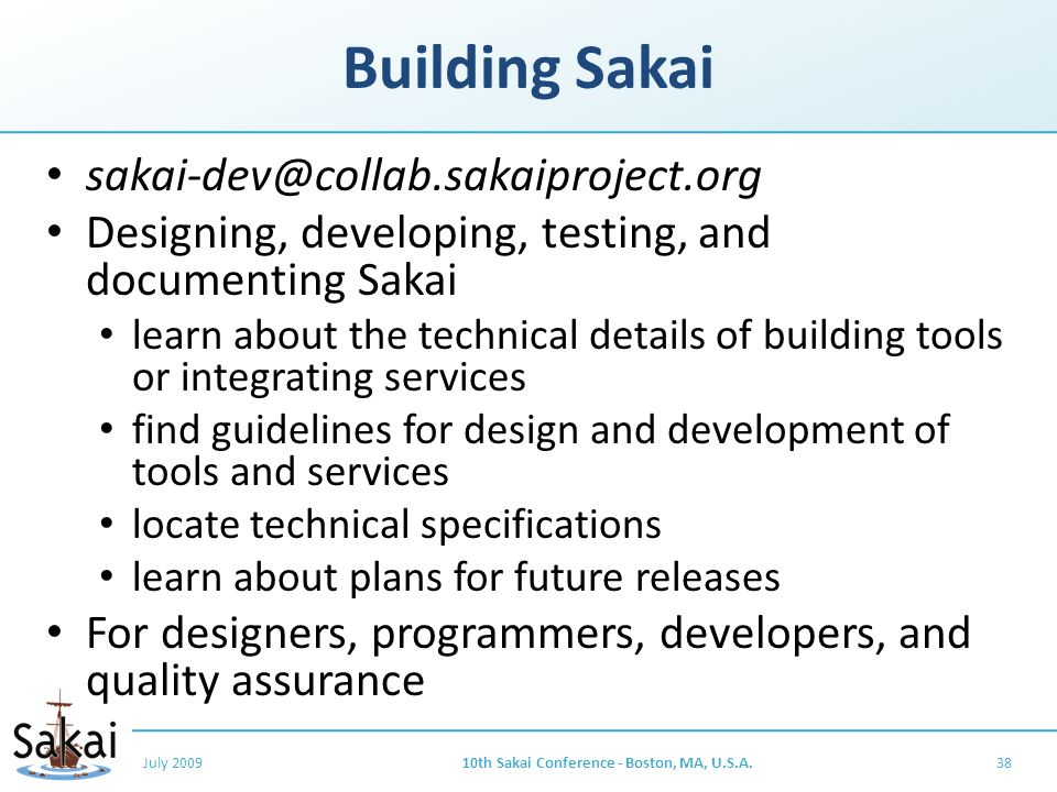 Building Sakai sakai-dev@collab.sakaiproject.org Designing, developing, testing, and documenting Sakai learn about the technical details of building tools or integrating services find guidelines for design and development of tools and services locate technical specifications learn about plans for future releases For designers, programmers, developers, and quality assurance July 200910th Sakai Conference - Boston, MA, U.S.A.38