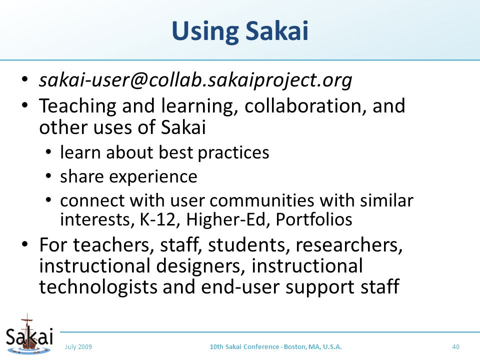 Using Sakai sakai-user@collab.sakaiproject.org Teaching and learning, collaboration, and other uses of Sakai learn about best practices share experience connect with user communities with similar interests, K-12, Higher-Ed, Portfolios For teachers, staff, students, researchers, instructional designers, instructional technologists and end-user support staff July 200910th Sakai Conference - Boston, MA, U.S.A.40