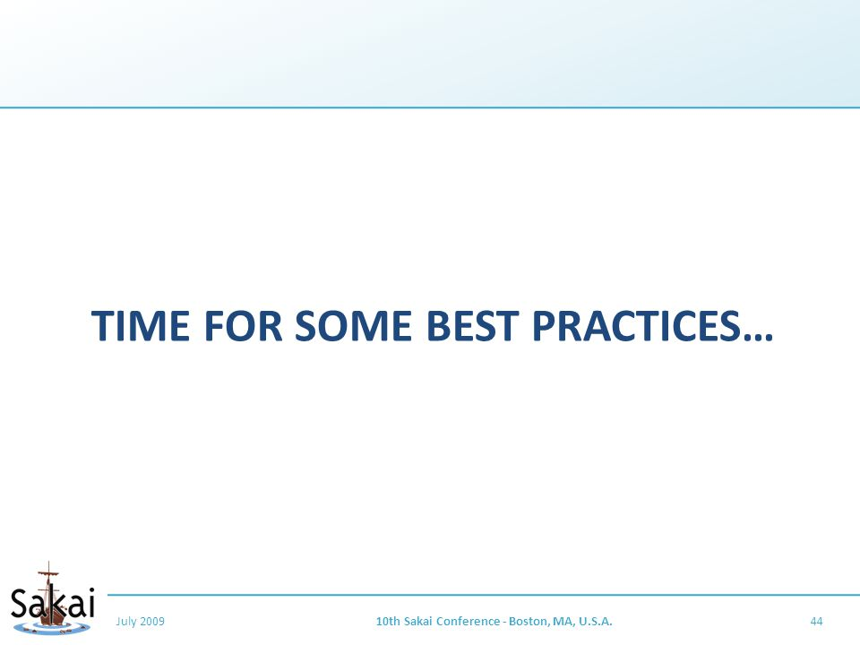 TIME FOR SOME BEST PRACTICES… July 200910th Sakai Conference - Boston, MA, U.S.A.44