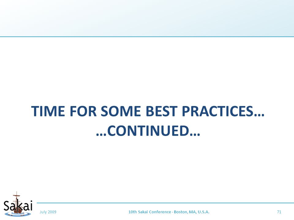 TIME FOR SOME BEST PRACTICES… …CONTINUED… July 200910th Sakai Conference - Boston, MA, U.S.A.71