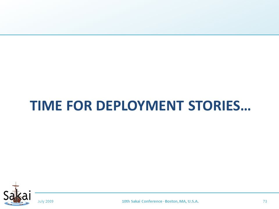 TIME FOR DEPLOYMENT STORIES… July 200910th Sakai Conference - Boston, MA, U.S.A.73