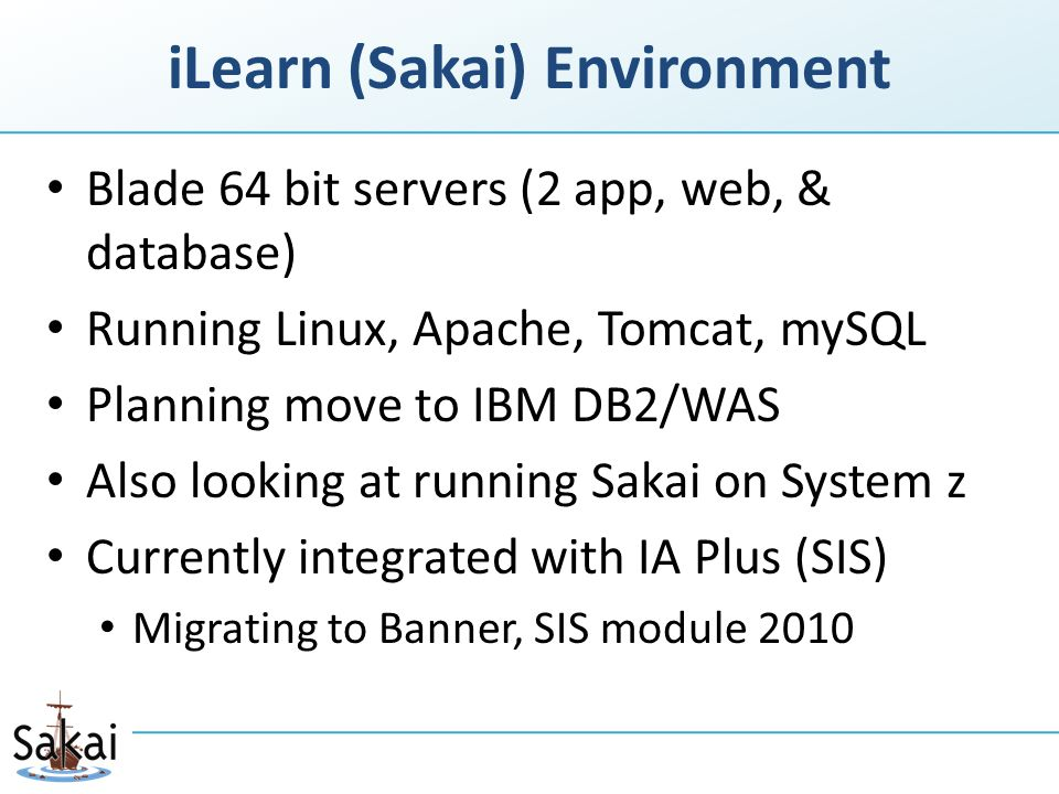 iLearn (Sakai) Environment Blade 64 bit servers (2 app, web, & database) Running Linux, Apache, Tomcat, mySQL Planning move to IBM DB2/WAS Also looking at running Sakai on System z Currently integrated with IA Plus (SIS) Migrating to Banner, SIS module 2010