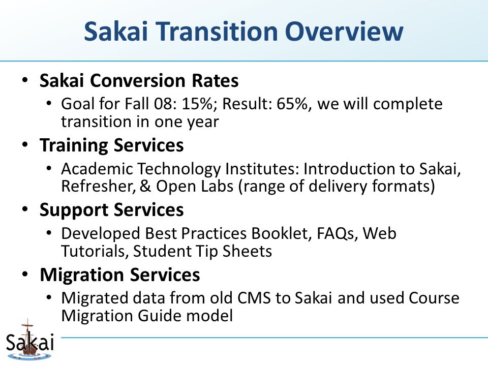 Sakai Transition Overview Sakai Conversion Rates Goal for Fall 08: 15%; Result: 65%, we will complete transition in one year Training Services Academic Technology Institutes: Introduction to Sakai, Refresher, & Open Labs (range of delivery formats) Support Services Developed Best Practices Booklet, FAQs, Web Tutorials, Student Tip Sheets Migration Services Migrated data from old CMS to Sakai and used Course Migration Guide model