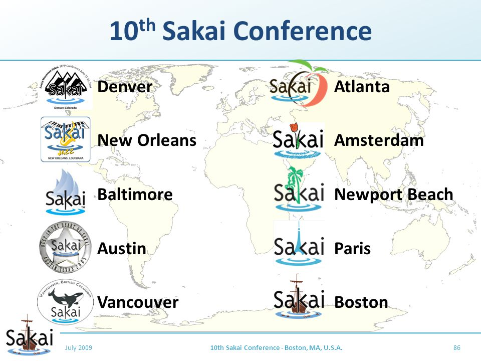 10 th Sakai Conference Denver New Orleans Baltimore Austin Vancouver Atlanta Amsterdam Newport Beach Paris Boston July 200910th Sakai Conference - Boston, MA, U.S.A.86