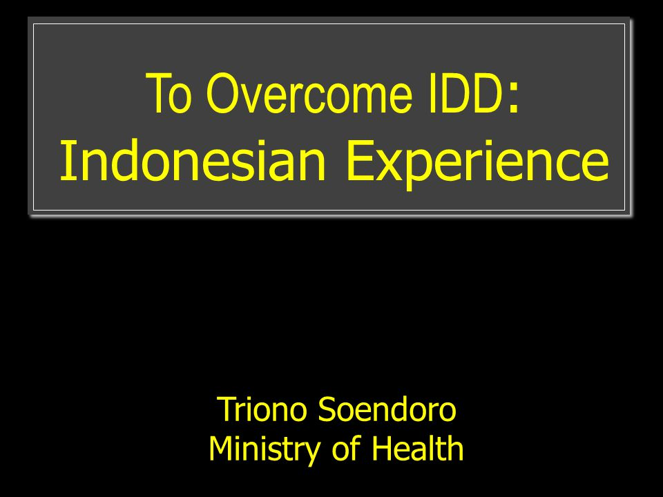 To Overcome IDD : Indonesian Experience Triono Soendoro Ministry of Health