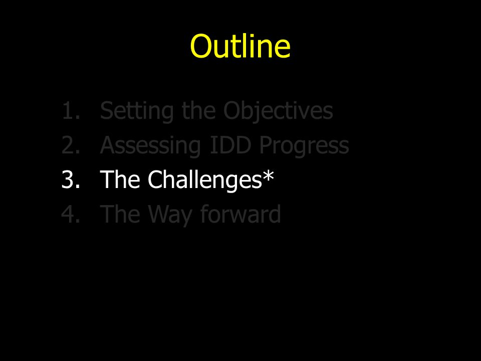 Outline 1.Setting the Objectives 2.Assessing IDD Progress 3.The Challenges* 4.The Way forward