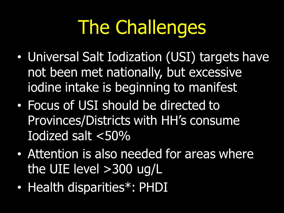 The Challenges Universal Salt Iodization (USI) targets have not been met nationally, but excessive iodine intake is beginning to manifest Focus of USI should be directed to Provinces/Districts with HH's consume Iodized salt <50% Attention is also needed for areas where the UIE level >300 ug/L Health disparities*: PHDI
