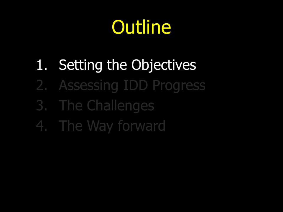 Outline 1.Setting the Objectives 2.Assessing IDD Progress 3.The Challenges 4.The Way forward