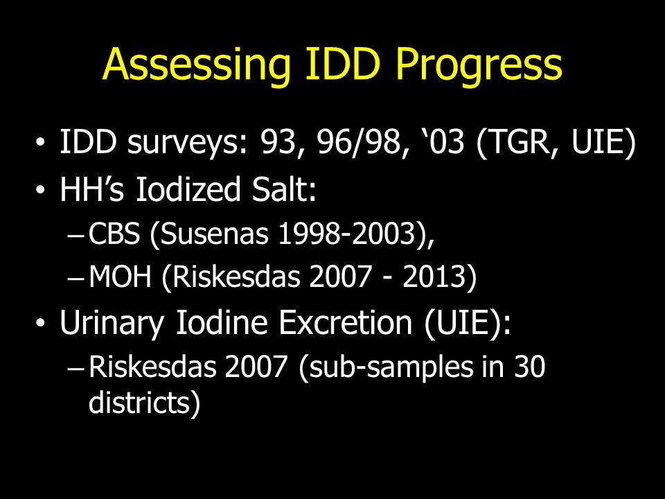 IDD Survey: '93, '96/'98, & '03 Design'93 surveyBaseline (96/98)Evaluation ('03) Province52728 District/City25276343 Sub-district1703916 - Cluster Primary school 60 in every province3 in every sub-district25 in every district Palpation of thyroid gland enlargement School children 6-10School children 6-12School children 8-10 Pregnant women <35 School childrenPregnant womenSchool children Urine sample for urinary iodine level Analysis urine sample: wet acid digestion method using potassium chlorate Analysis urine sample: wet acid digestion method using ammonium persulfate Pregnant womenPregnant women (in 2 provinces) -