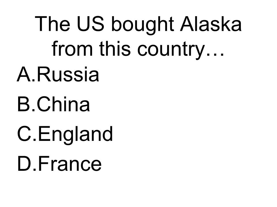 The US bought Alaska from this country… A.Russia B.China C.England D.France