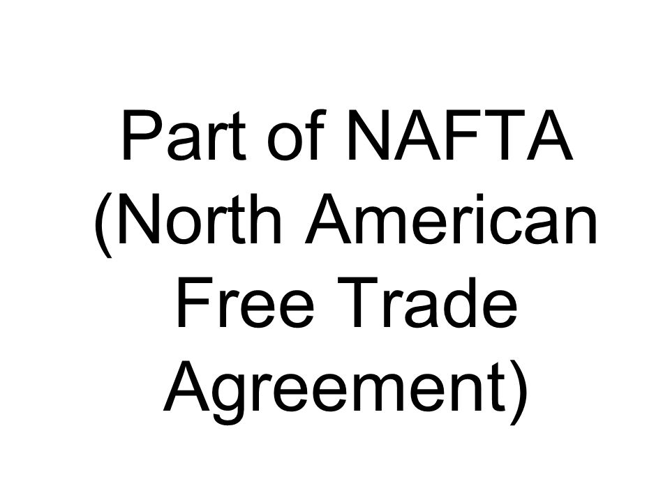 Part of NAFTA (North American Free Trade Agreement)