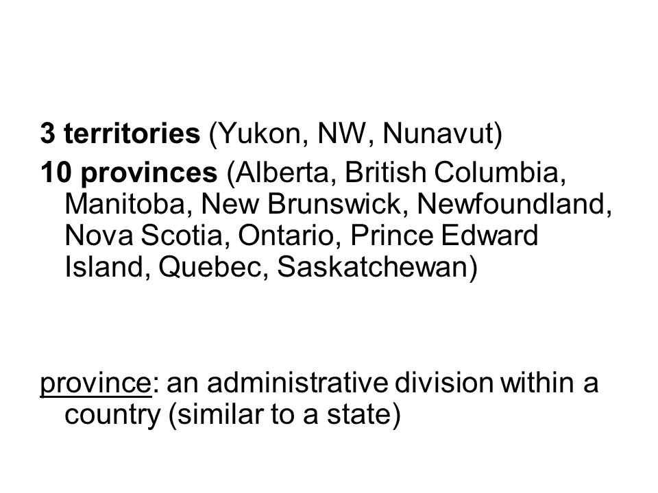 3 territories (Yukon, NW, Nunavut) 10 provinces (Alberta, British Columbia, Manitoba, New Brunswick, Newfoundland, Nova Scotia, Ontario, Prince Edward Island, Quebec, Saskatchewan) province: an administrative division within a country (similar to a state)