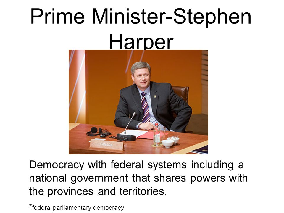 Prime Minister-Stephen Harper Democracy with federal systems including a national government that shares powers with the provinces and territories.
