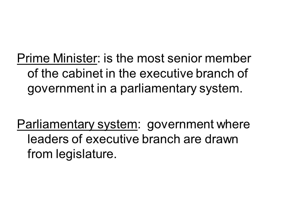 Prime Minister: is the most senior member of the cabinet in the executive branch of government in a parliamentary system.