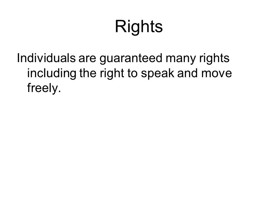 Rights Individuals are guaranteed many rights including the right to speak and move freely.