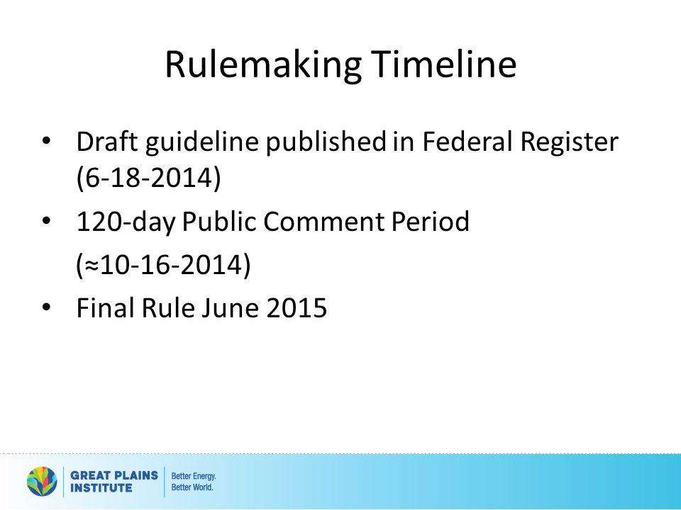 Rulemaking Timeline Draft guideline published in Federal Register (6-18-2014) 120-day Public Comment Period (≈10-16-2014) Final Rule June 2015