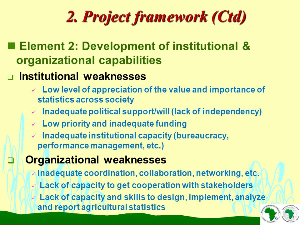 n Element 2: Development of institutional & organizational capabilities  Institutional weaknesses Low level of appreciation of the value and importance of statistics across society Inadequate political support/will (lack of independency) Low priority and inadequate funding Inadequate institutional capacity (bureaucracy, performance management, etc.)  Organizational weaknesses Inadequate coordination, collaboration, networking, etc.