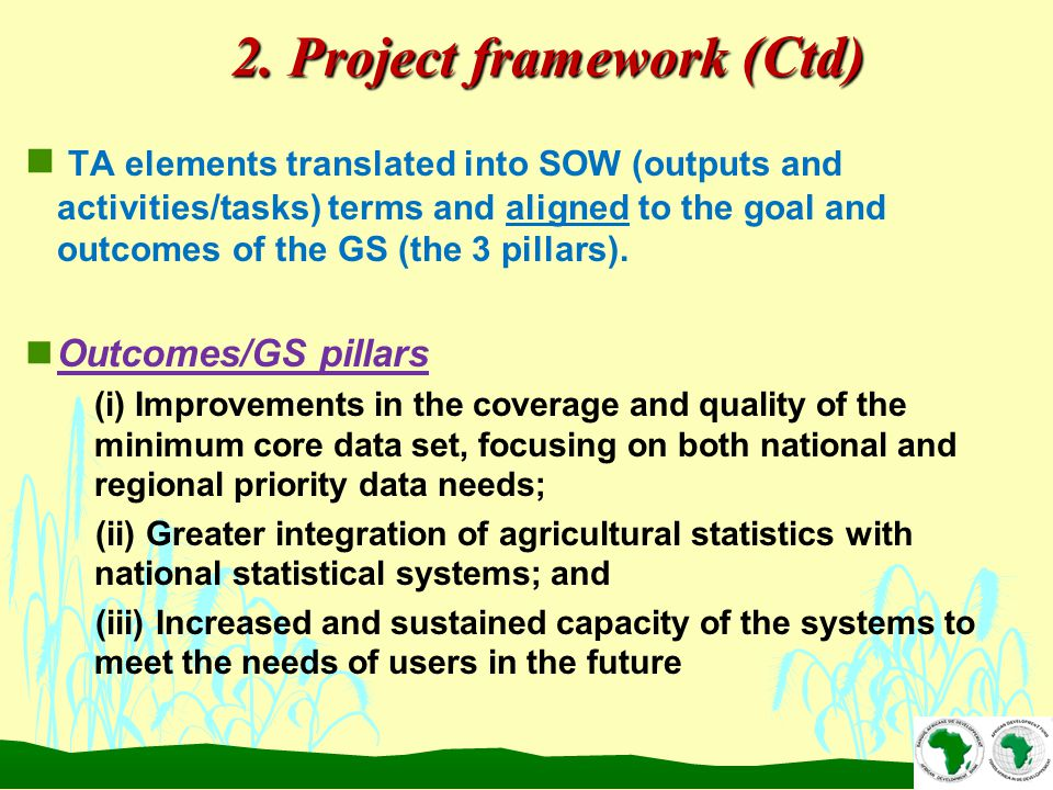 2. Project framework (Ctd) n TA elements translated into SOW (outputs and activities/tasks) terms and aligned to the goal and outcomes of the GS (the
