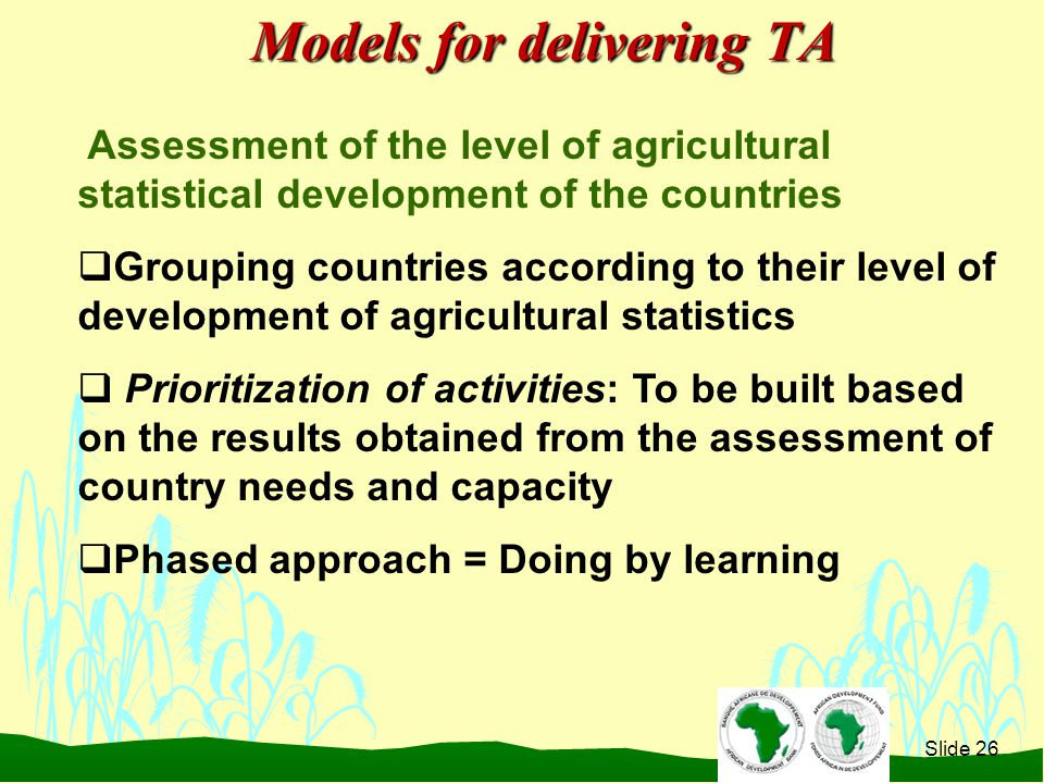 Slide 26 Assessment of the level of agricultural statistical development of the countries  Grouping countries according to their level of development of agricultural statistics  Prioritization of activities: To be built based on the results obtained from the assessment of country needs and capacity  Phased approach = Doing by learning Models for delivering TA
