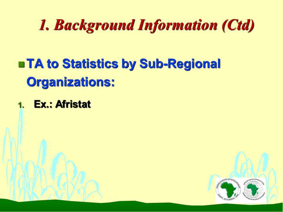 1. Background Information (Ctd) n TA to Statistics by Sub-Regional Organizations: 1. Ex.: Afristat