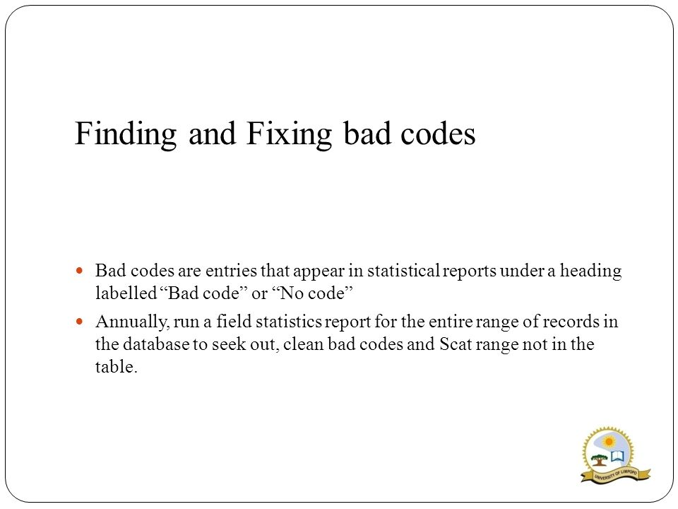 Finding and Fixing bad codes Bad codes are entries that appear in statistical reports under a heading labelled Bad code or No code Annually, run a field statistics report for the entire range of records in the database to seek out, clean bad codes and Scat range not in the table.