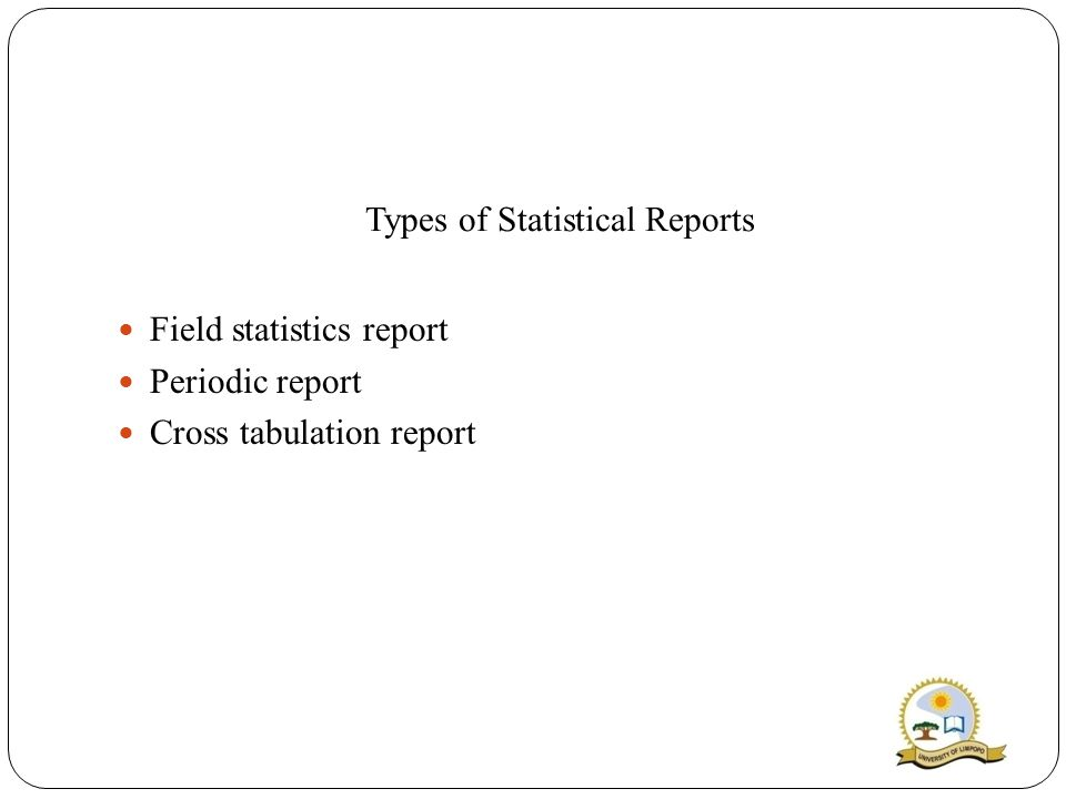 Types of Statistical Reports Field statistics report Periodic report Cross tabulation report