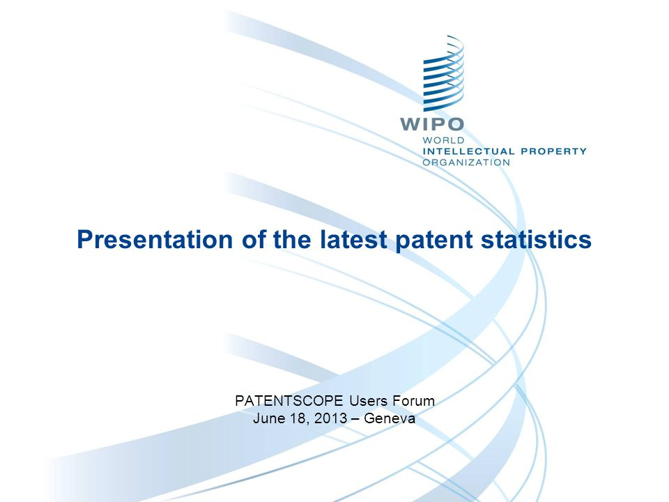 Presentation of the latest patent statistics PATENTSCOPE Users Forum June 18, 2013 – Geneva