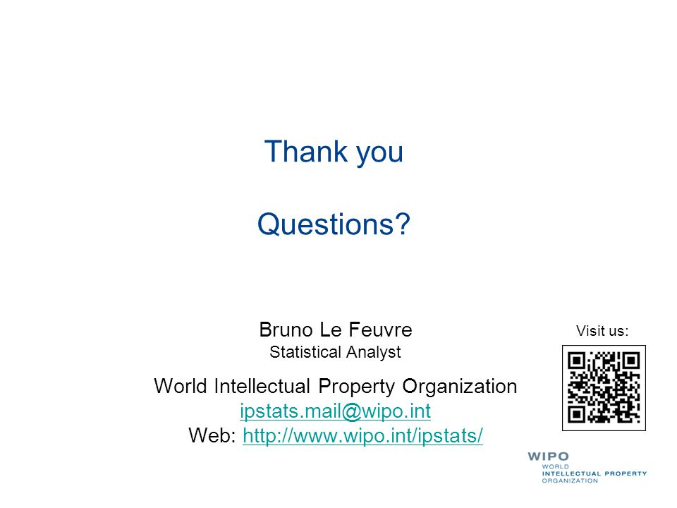 Thank you Questions? Bruno Le Feuvre Statistical Analyst World Intellectual Property Organization ipstats.mail@wipo.int Web: http://www.wipo.int/ipsta