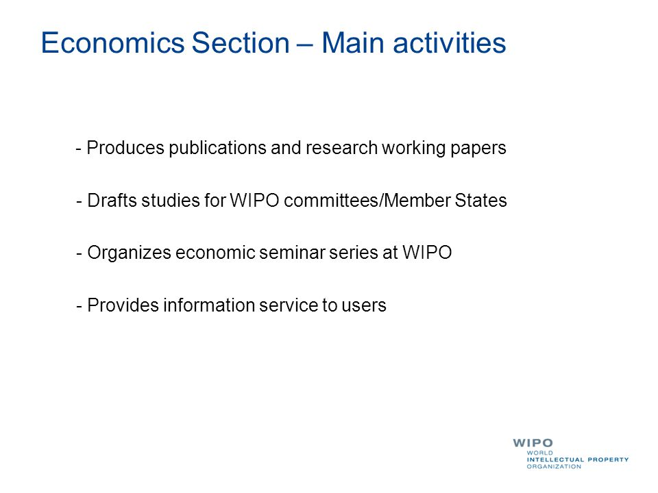 Economics Section – Main activities - Produces publications and research working papers - Drafts studies for WIPO committees/Member States - Organizes economic seminar series at WIPO - Provides information service to users