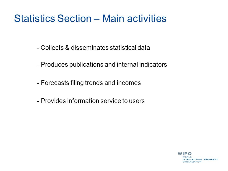 Statistics Section – Main activities - Collects & disseminates statistical data - Produces publications and internal indicators - Forecasts filing trends and incomes - Provides information service to users