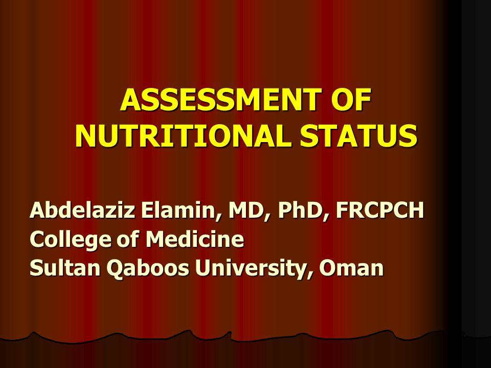 ASSESSMENT OF NUTRITIONAL STATUS Abdelaziz Elamin, MD, PhD, FRCPCH College of Medicine Sultan Qaboos University, Oman