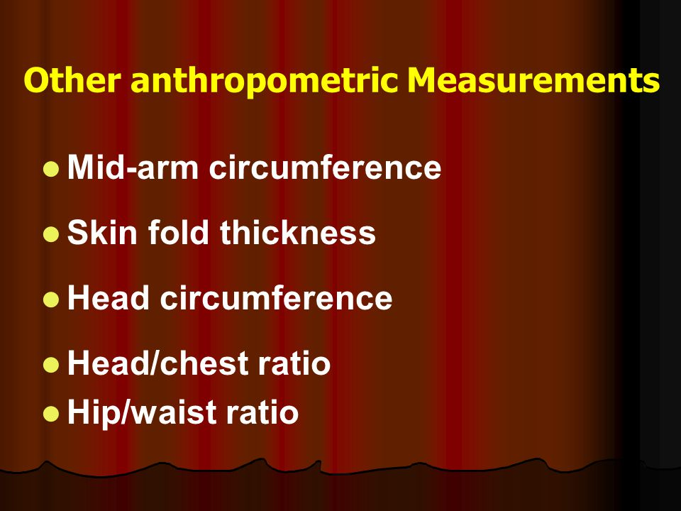 Other anthropometric Measurements Mid-arm circumference Skin fold thickness Head circumference Head/chest ratio Hip/waist ratio