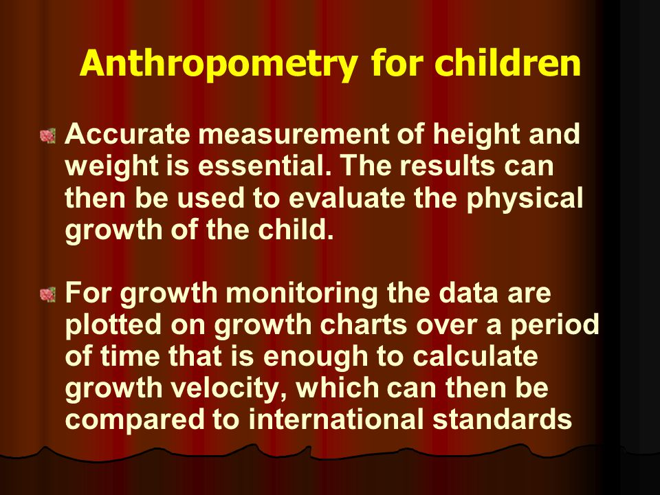 Anthropometry for children Accurate measurement of height and weight is essential. The results can then be used to evaluate the physical growth of the