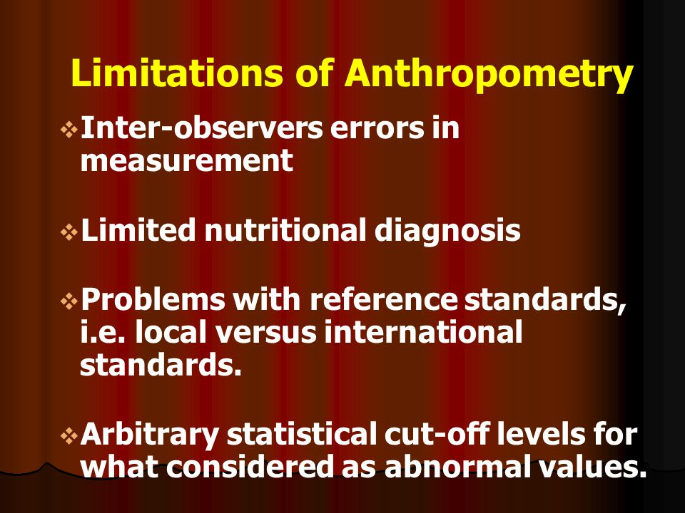 Limitations of Anthropometry   Inter-observers errors in measurement   Limited nutritional diagnosis   Problems with reference standards, i.e. l