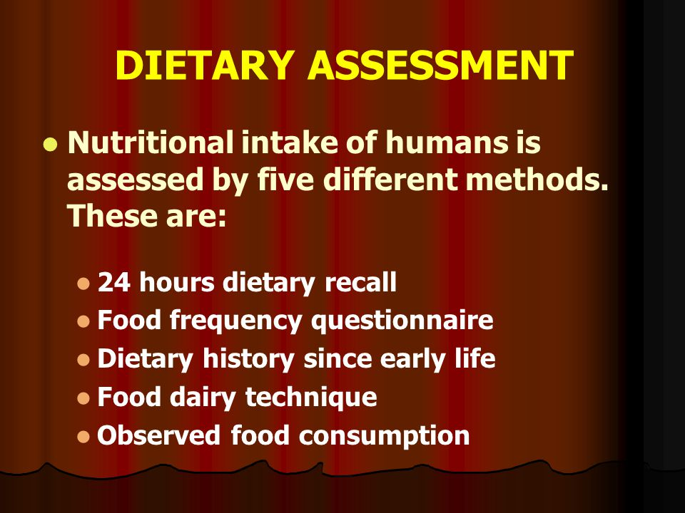 DIETARY ASSESSMENT Nutritional intake of humans is assessed by five different methods. These are: 24 hours dietary recall Food frequency questionnaire