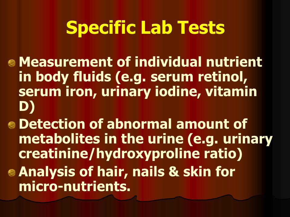 Specific Lab Tests Measurement of individual nutrient in body fluids (e.g. serum retinol, serum iron, urinary iodine, vitamin D) Detection of abnormal