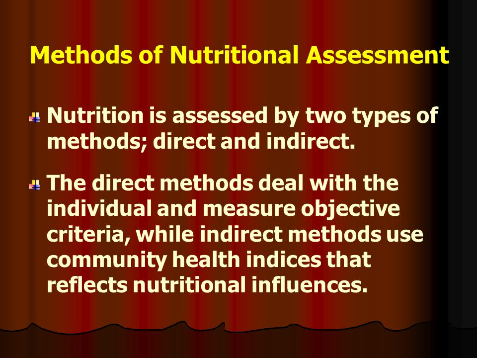 Methods of Nutritional Assessment Nutrition is assessed by two types of methods; direct and indirect. The direct methods deal with the individual and