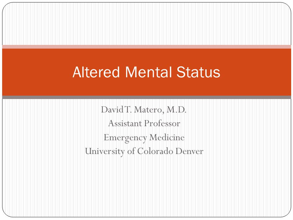 David T. Matero, M.D. Assistant Professor Emergency Medicine University of Colorado Denver Altered Mental Status