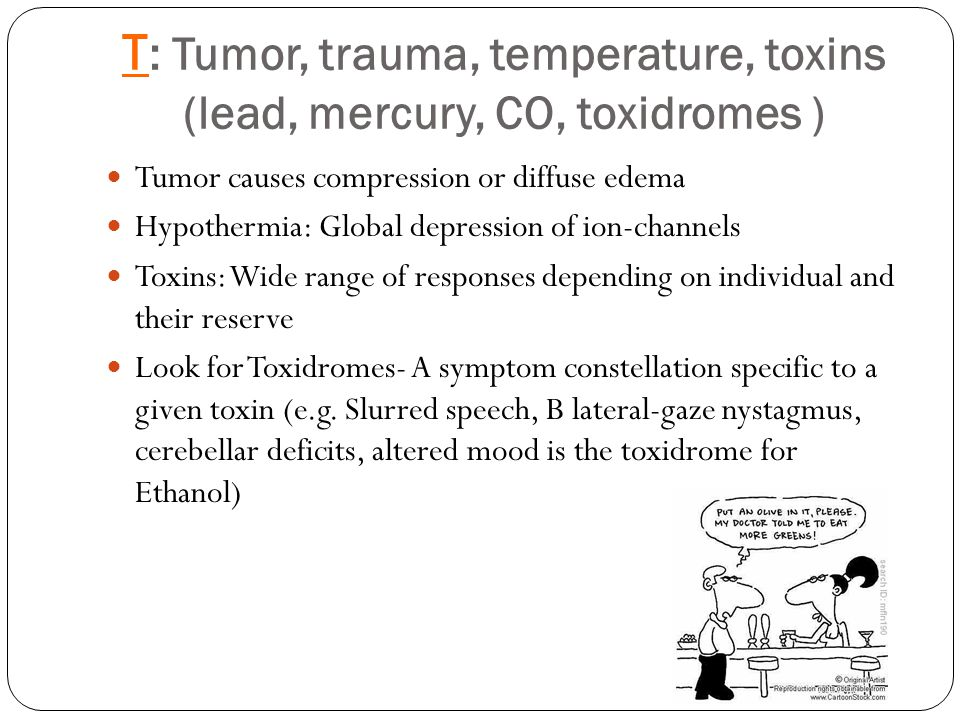 T : Tumor, trauma, temperature, toxins (lead, mercury, CO, toxidromes ) Tumor causes compression or diffuse edema Hypothermia: Global depression of ion-channels Toxins: Wide range of responses depending on individual and their reserve Look for Toxidromes- A symptom constellation specific to a given toxin (e.g.