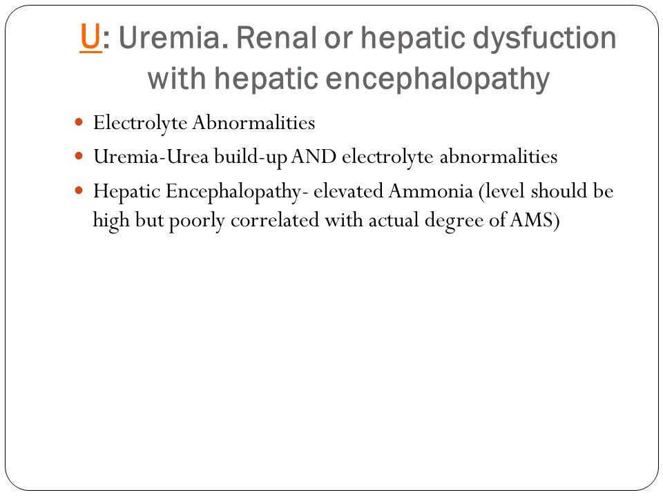 U : Uremia. Renal or hepatic dysfuction with hepatic encephalopathy Electrolyte Abnormalities Uremia-Urea build-up AND electrolyte abnormalities Hepat