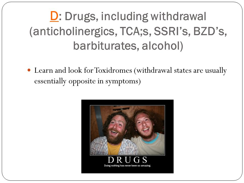 D : Drugs, including withdrawal (anticholinergics, TCA;s, SSRI's, BZD's, barbiturates, alcohol) Learn and look for Toxidromes (withdrawal states are usually essentially opposite in symptoms)