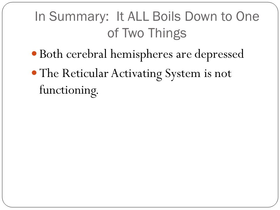 In Summary: It ALL Boils Down to One of Two Things Both cerebral hemispheres are depressed The Reticular Activating System is not functioning.