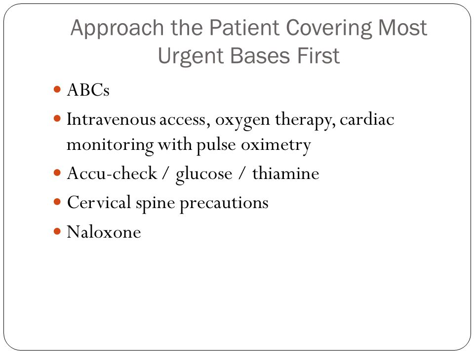 Approach the Patient Covering Most Urgent Bases First ABCs Intravenous access, oxygen therapy, cardiac monitoring with pulse oximetry Accu-check / glucose / thiamine Cervical spine precautions Naloxone