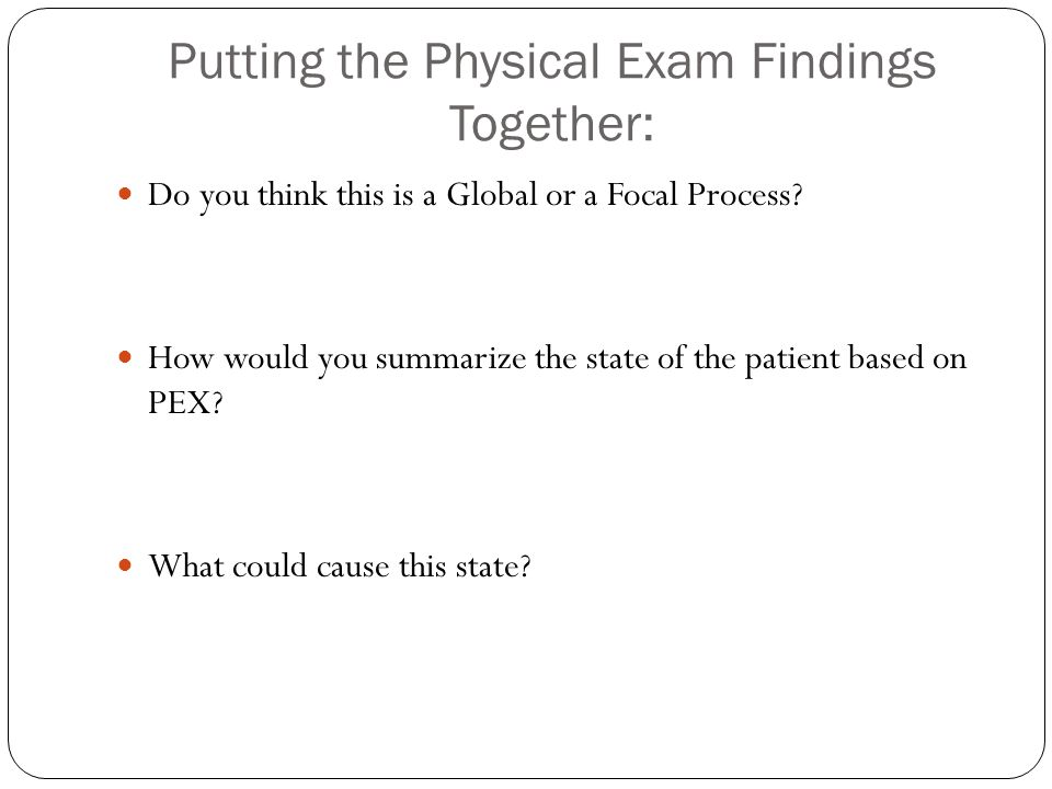 Putting the Physical Exam Findings Together: Do you think this is a Global or a Focal Process.