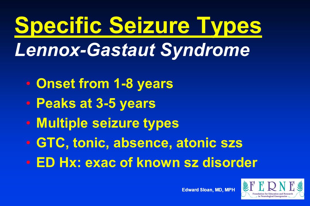 Edward Sloan, MD, MPH Specific Seizure Types Lennox-Gastaut Syndrome Onset from 1-8 years Peaks at 3-5 years Multiple seizure types GTC, tonic, absenc